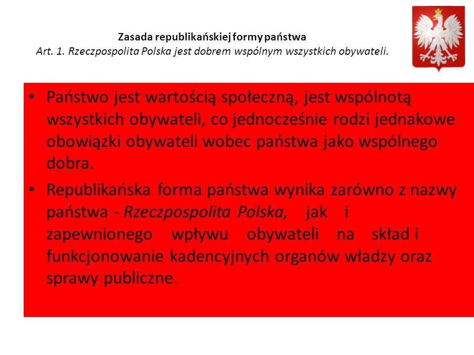 Zasada republikańskiej formy państwa Art. 1. Rzeczpospolita Polska jest dobrem wspólnym wszystkich obywateli. Państwo jest wartością społeczną, jest w