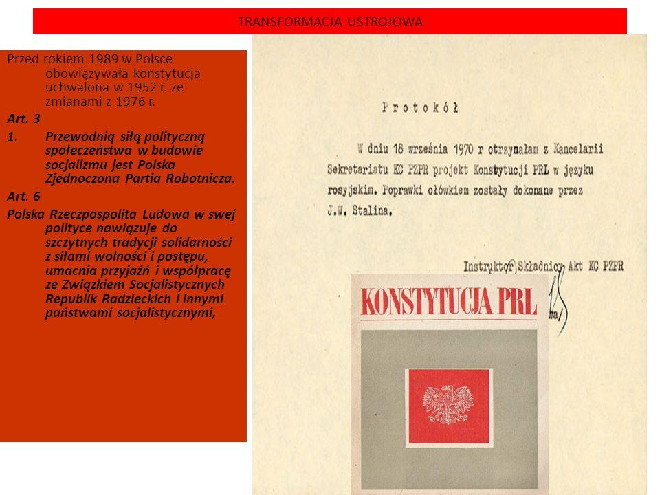 TRANSFORMACJA USTROJOWA Przed rokiem 1989 w Polsce obowiązywała konstytucja uchwalona w 1952 r. ze zmianami z 1976 r. Art. 3 1.Przewodnią siłą polityc