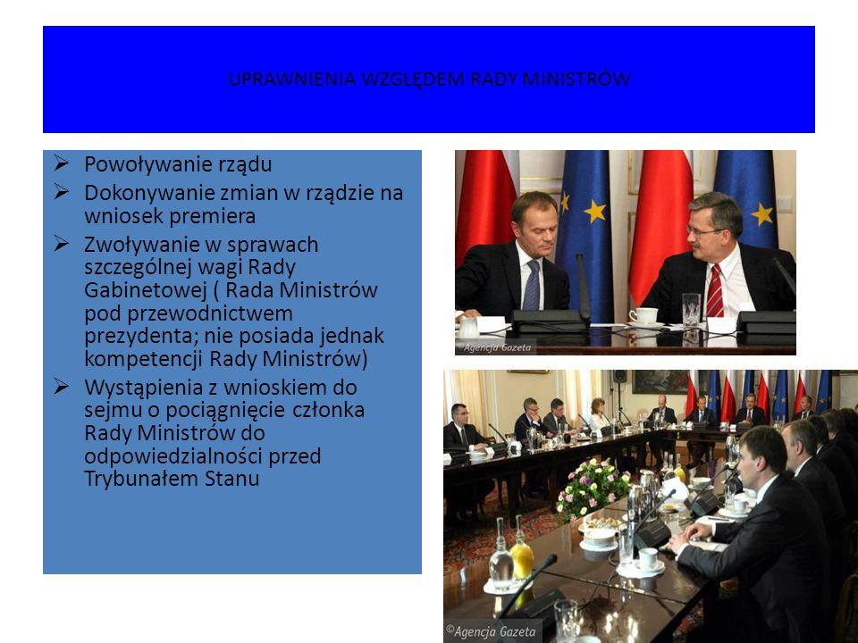 UPRAWNIENIA WZGLĘDEM RADY MINISTRÓW  Powoływanie rządu  Dokonywanie zmian w rządzie na wniosek premiera  Zwoływanie w sprawach szczególnej wagi Rad