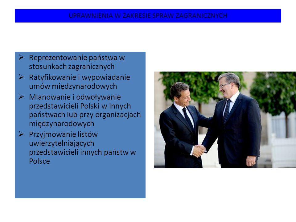 UPRAWNIENIA W ZAKRESIE SPRAW ZAGRANICZNYCH  Reprezentowanie państwa w stosunkach zagranicznych  Ratyfikowanie i wypowiadanie umów międzynarodowych 