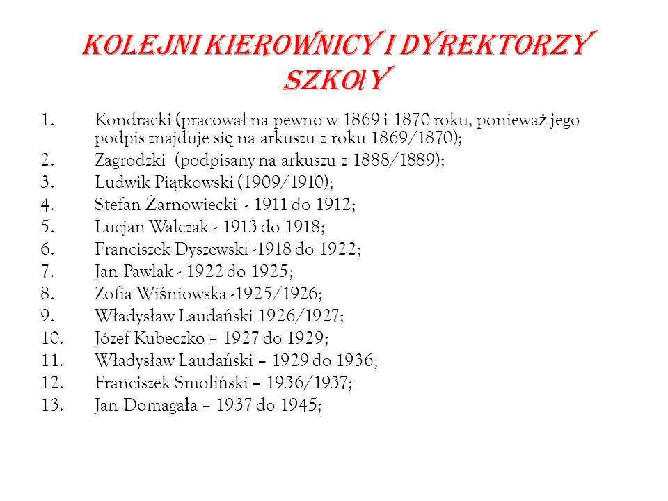 Kolejni kierownicy i dyrektorzy szko ł y 1.Kondracki (pracowa ł na pewno w 1869 i 1870 roku, poniewa ż jego podpis znajduje si ę na arkuszu z roku 1869/1870); 2.Zagrodzki (podpisany na arkuszu z 1888/1889); 3.Ludwik Pi ą tkowski (1909/1910); 4.Stefan Ż arnowiecki - 1911 do 1912; 5.Lucjan Walczak - 1913 do 1918; 6.Franciszek Dyszewski -1918 do 1922; 7.Jan Pawlak - 1922 do 1925; 8.Zofia Wi ś niowska -1925/1926; 9.W ł adys ł aw Lauda ń ski 1926/1927; 10.Józef Kubeczko – 1927 do 1929; 11.W ł adys ł aw Lauda ń ski – 1929 do 1936; 12.Franciszek Smoli ń ski – 1936/1937; 13.Jan Domaga ł a – 1937 do 1945;