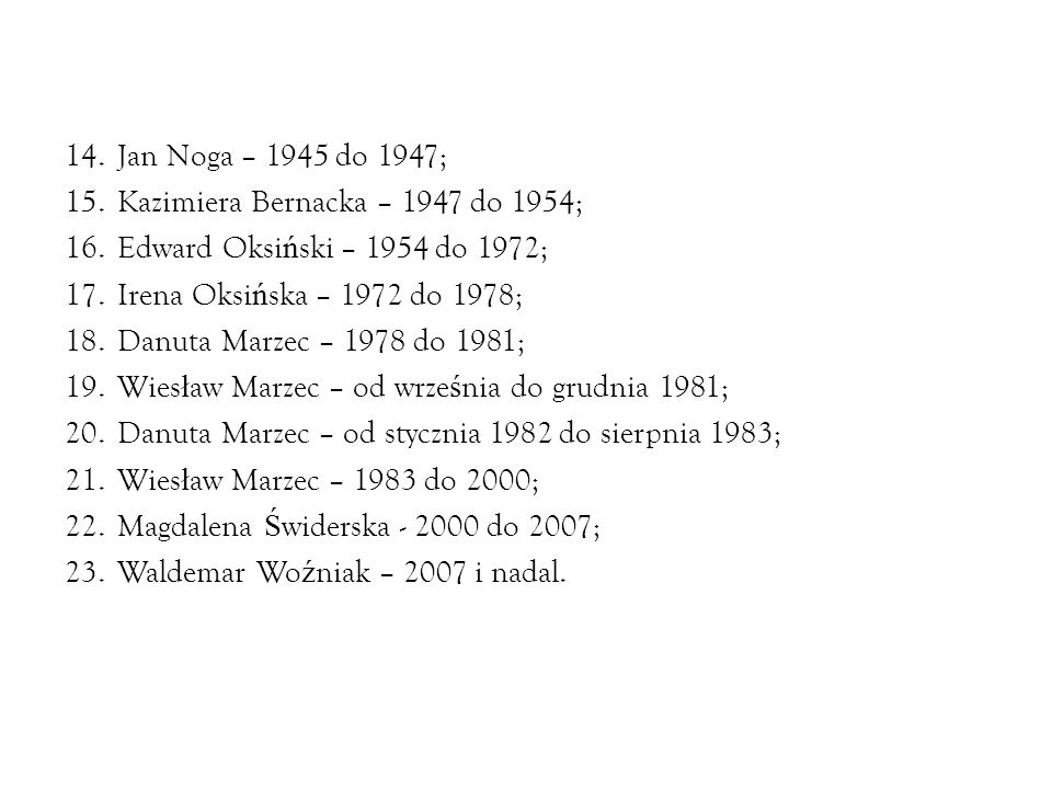 14.Jan Noga – 1945 do 1947; 15.Kazimiera Bernacka – 1947 do 1954; 16.Edward Oksi ń ski – 1954 do 1972; 17.Irena Oksi ń ska – 1972 do 1978; 18.Danuta M
