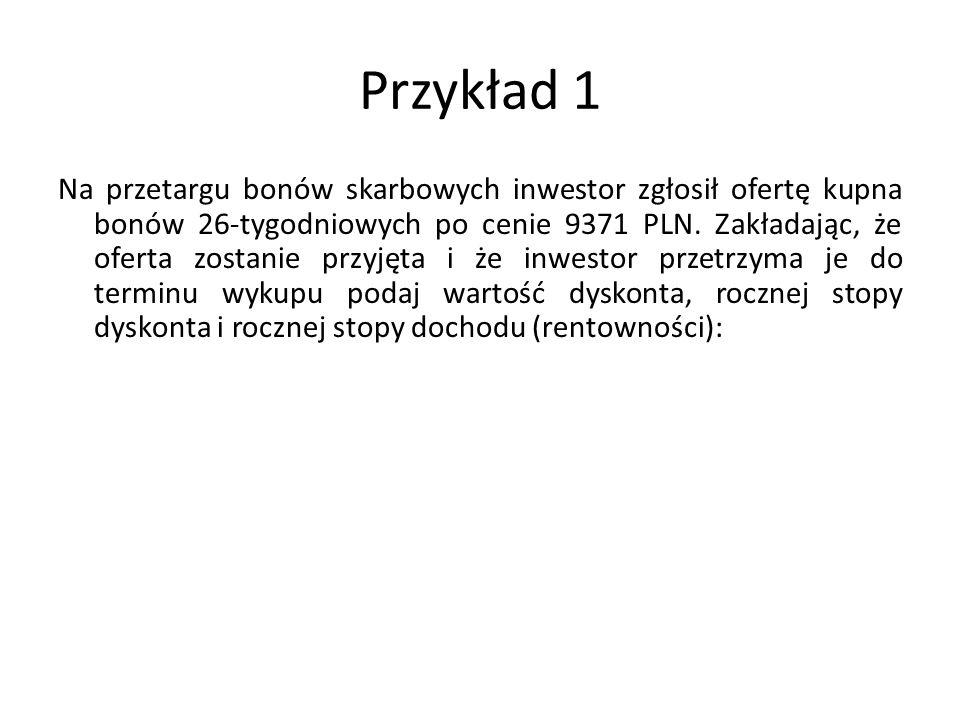 Przykład 1 Na przetargu bonów skarbowych inwestor zgłosił ofertę kupna bonów 26-tygodniowych po cenie 9371 PLN.