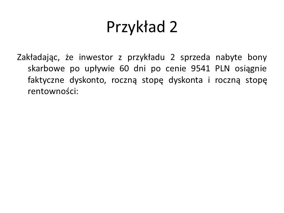 Przykład 2 Zakładając, że inwestor z przykładu 2 sprzeda nabyte bony skarbowe po upływie 60 dni po cenie 9541 PLN osiągnie faktyczne dyskonto, roczną stopę dyskonta i roczną stopę rentowności: