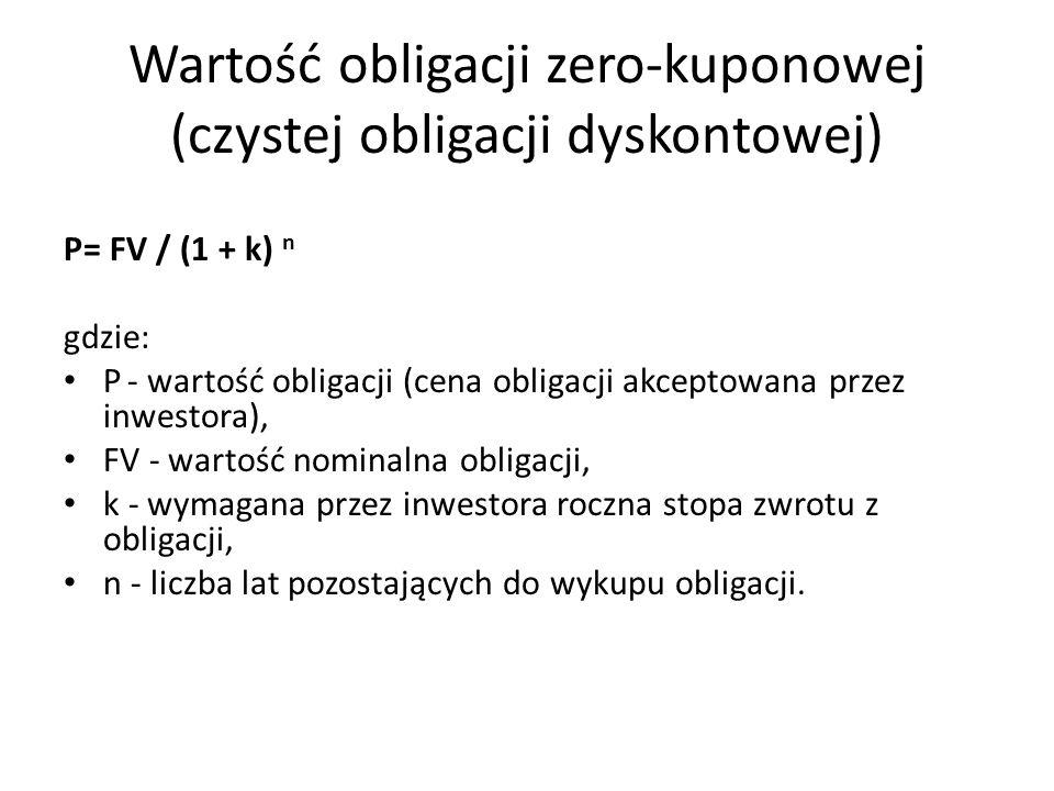 Wartość obligacji zero-kuponowej (czystej obligacji dyskontowej) P= FV / (1 + k) n gdzie: P - wartość obligacji (cena obligacji akceptowana przez inwestora), FV - wartość nominalna obligacji, k - wymagana przez inwestora roczna stopa zwrotu z obligacji, n - liczba lat pozostających do wykupu obligacji.