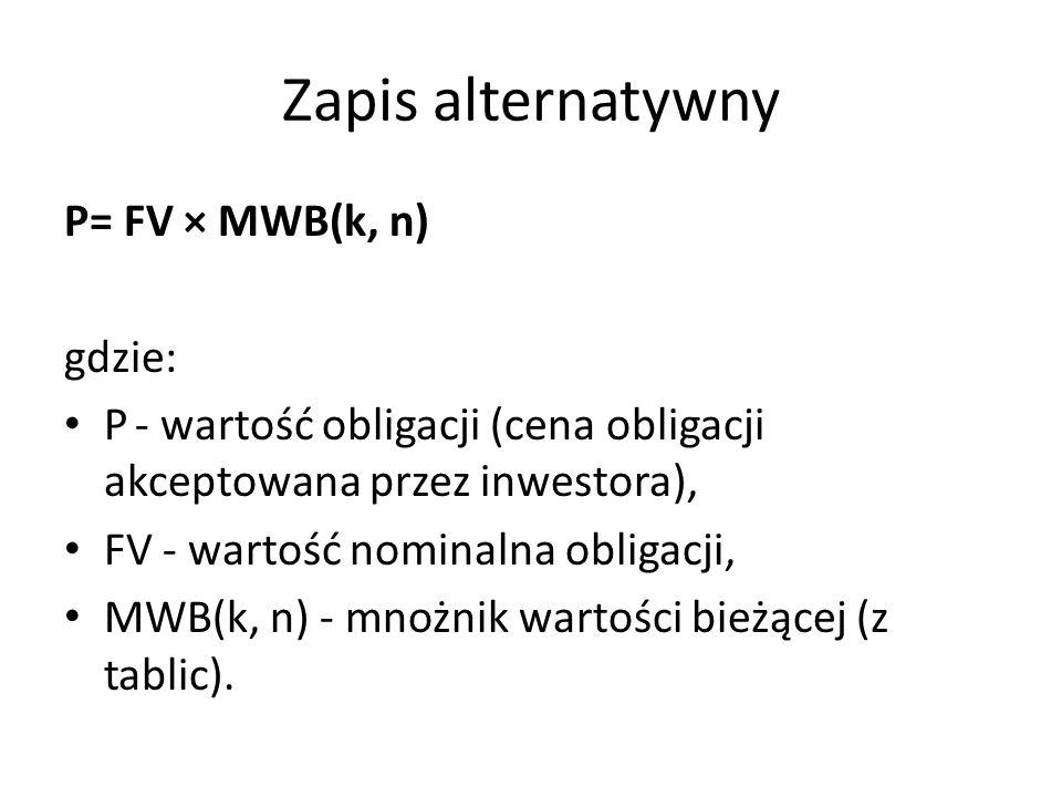 Zapis alternatywny P= FV × MWB(k, n) gdzie: P - wartość obligacji (cena obligacji akceptowana przez inwestora), FV - wartość nominalna obligacji, MWB(k, n) - mnożnik wartości bieżącej (z tablic).