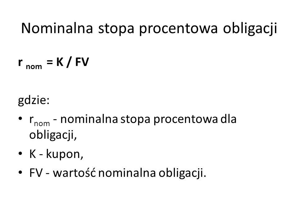 Nominalna stopa procentowa obligacji r nom = K / FV gdzie: r nom - nominalna stopa procentowa dla obligacji, K - kupon, FV - wartość nominalna obligacji.