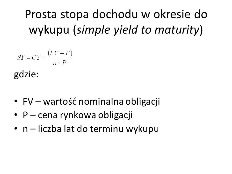 Prosta stopa dochodu w okresie do wykupu (simple yield to maturity) gdzie: FV – wartość nominalna obligacji P – cena rynkowa obligacji n – liczba lat do terminu wykupu