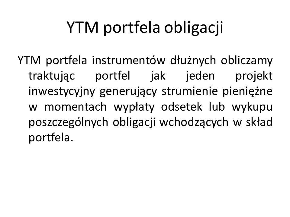 YTM portfela obligacji YTM portfela instrumentów dłużnych obliczamy traktując portfel jak jeden projekt inwestycyjny generujący strumienie pieniężne w momentach wypłaty odsetek lub wykupu poszczególnych obligacji wchodzących w skład portfela.