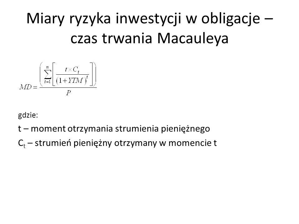 Miary ryzyka inwestycji w obligacje – czas trwania Macauleya gdzie: t – moment otrzymania strumienia pieniężnego C t – strumień pieniężny otrzymany w momencie t