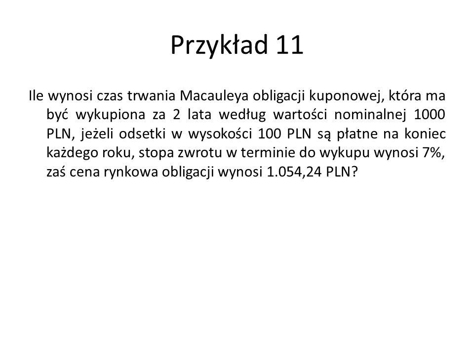 Przykład 11 Ile wynosi czas trwania Macauleya obligacji kuponowej, która ma być wykupiona za 2 lata według wartości nominalnej 1000 PLN, jeżeli odsetki w wysokości 100 PLN są płatne na koniec każdego roku, stopa zwrotu w terminie do wykupu wynosi 7%, zaś cena rynkowa obligacji wynosi 1.054,24 PLN?