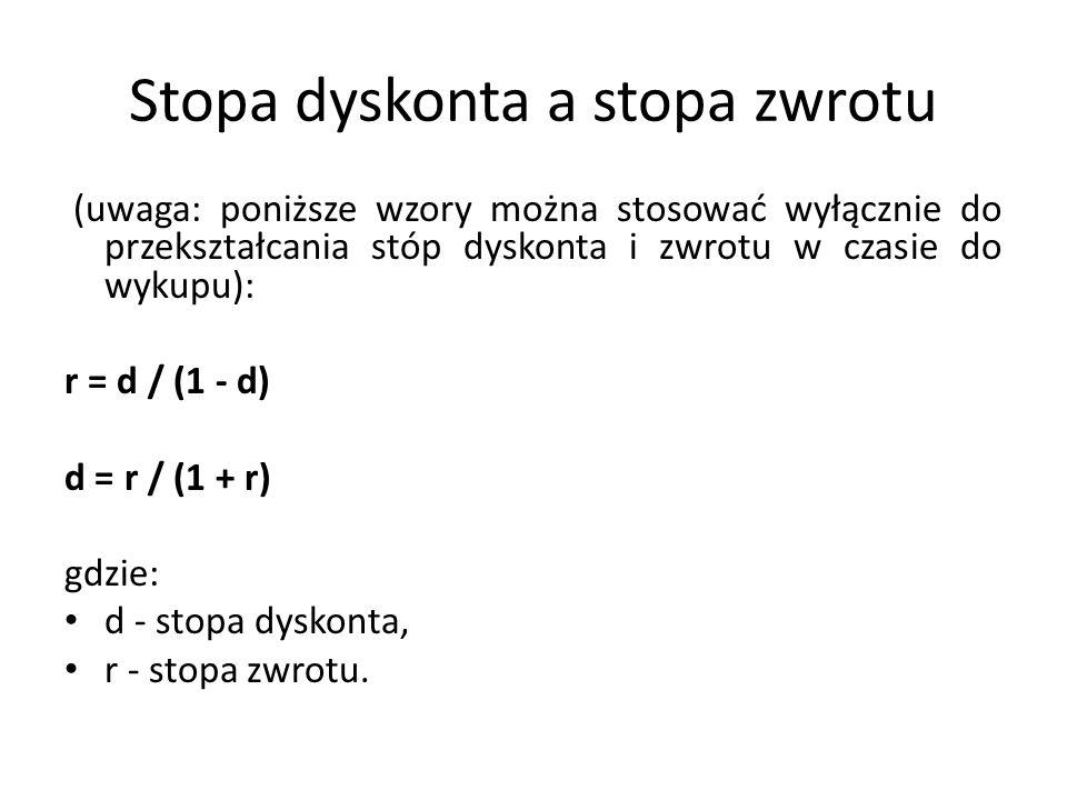 Stopa dyskonta a stopa zwrotu (uwaga: poniższe wzory można stosować wyłącznie do przekształcania stóp dyskonta i zwrotu w czasie do wykupu): r = d / (1 - d) d = r / (1 + r) gdzie: d - stopa dyskonta, r - stopa zwrotu.