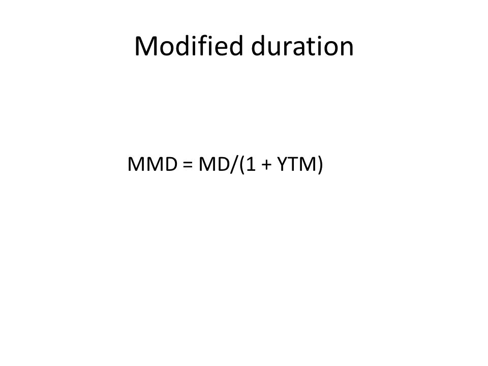 Modified duration MMD = MD/(1 + YTM)