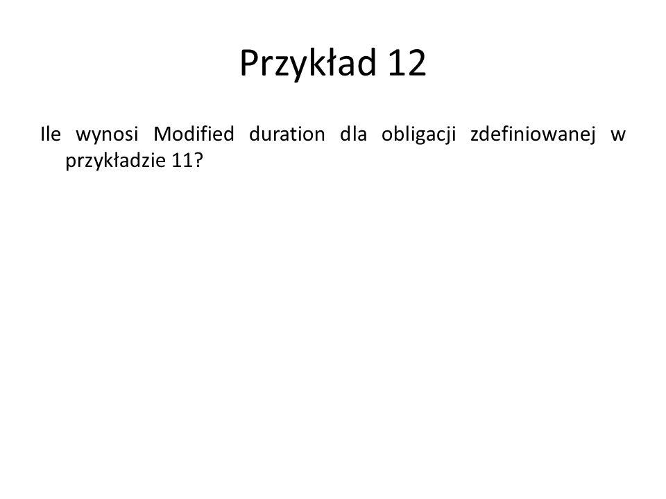 Przykład 12 Ile wynosi Modified duration dla obligacji zdefiniowanej w przykładzie 11?