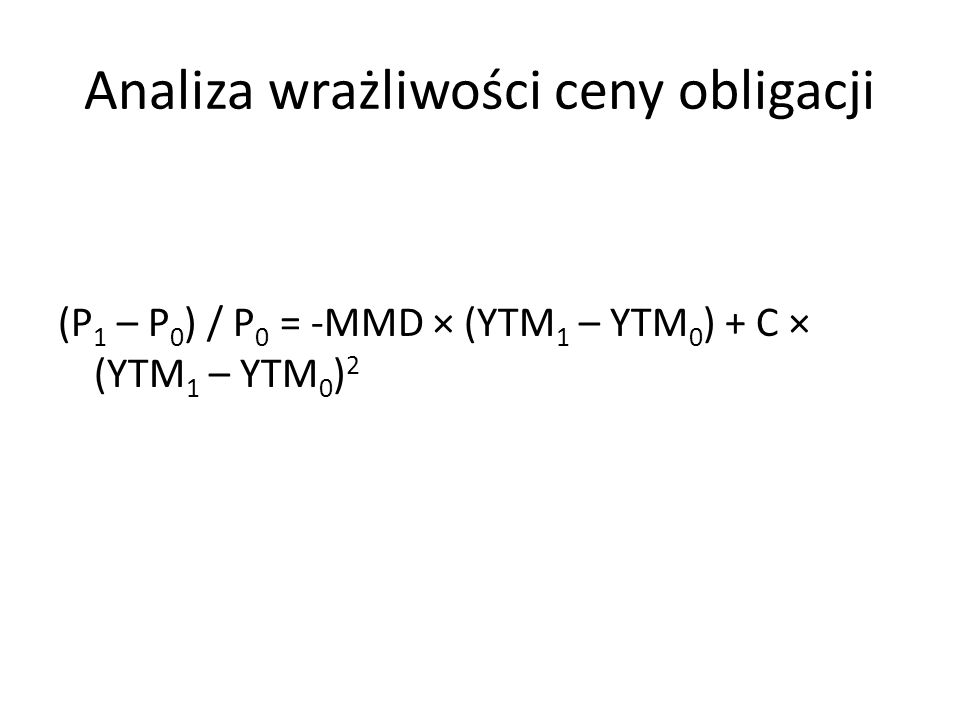 Analiza wrażliwości ceny obligacji (P 1 – P 0 ) / P 0 = -MMD × (YTM 1 – YTM 0 ) + C × (YTM 1 – YTM 0 ) 2