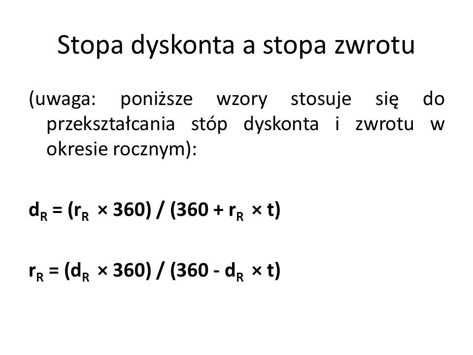 Stopa dyskonta a stopa zwrotu (uwaga: poniższe wzory stosuje się do przekształcania stóp dyskonta i zwrotu w okresie rocznym): d R = (r R × 360) / (360 + r R × t) r R = (d R × 360) / (360 - d R × t)