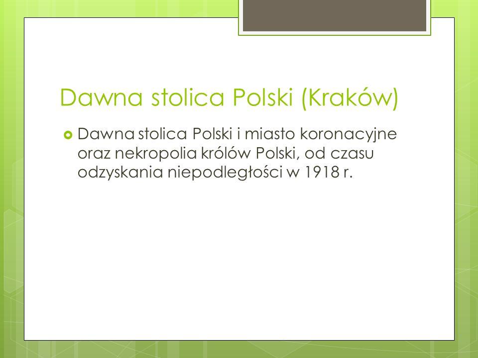 Dawna stolica Polski (Kraków)  Dawna stolica Polski i miasto koronacyjne oraz nekropolia królów Polski, od czasu odzyskania niepodległości w 1918 r.