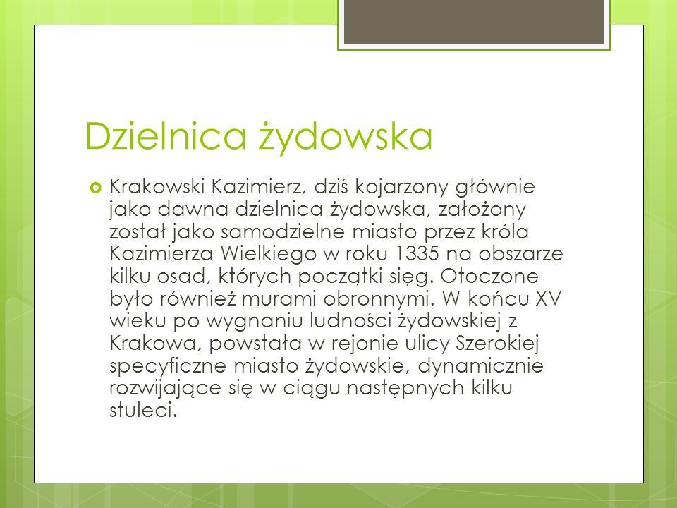 Dzielnica żydowska  Krakowski Kazimierz, dziś kojarzony głównie jako dawna dzielnica żydowska, założony został jako samodzielne miasto przez króla Kazimierza Wielkiego w roku 1335 na obszarze kilku osad, których początki sięg.