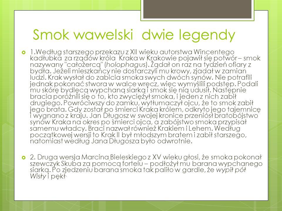 Smok wawelski dwie legendy  1.Według starszego przekazu z XII wieku autorstwa Wincentego kadłubka za rządów króla Kraka w Krakowie pojawił się potwór – smok nazywany całożercą (holophagus).