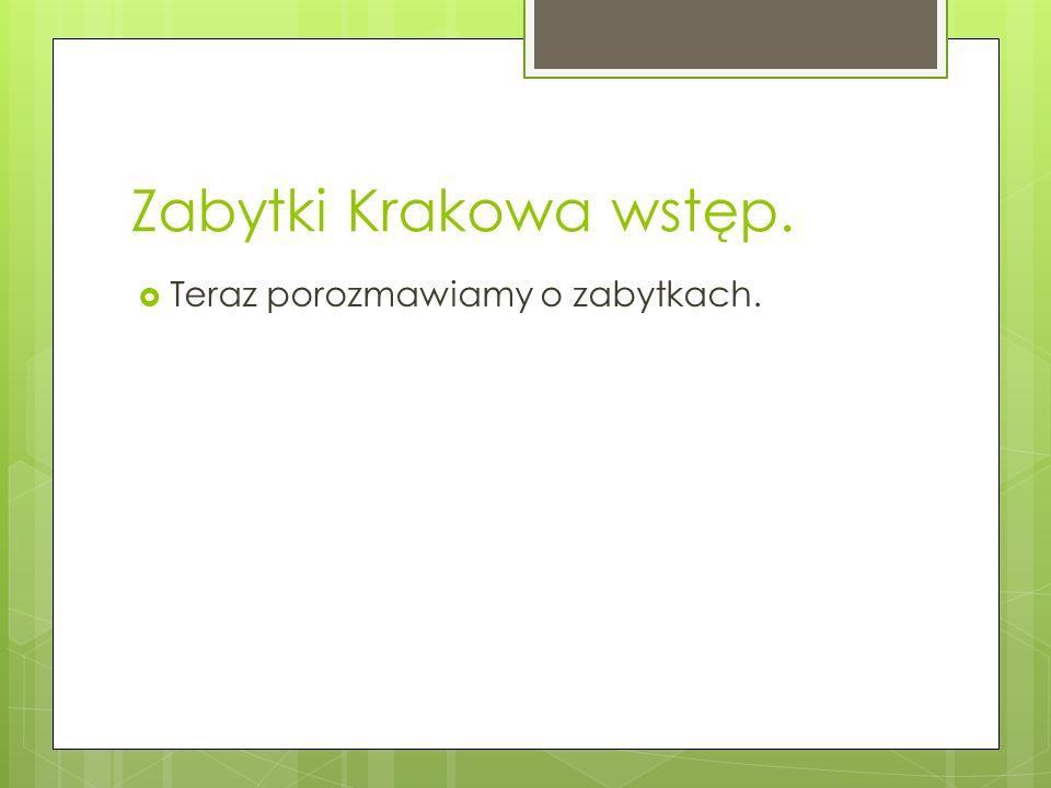 Zabytki Krakowa wstęp.  Teraz porozmawiamy o zabytkach.