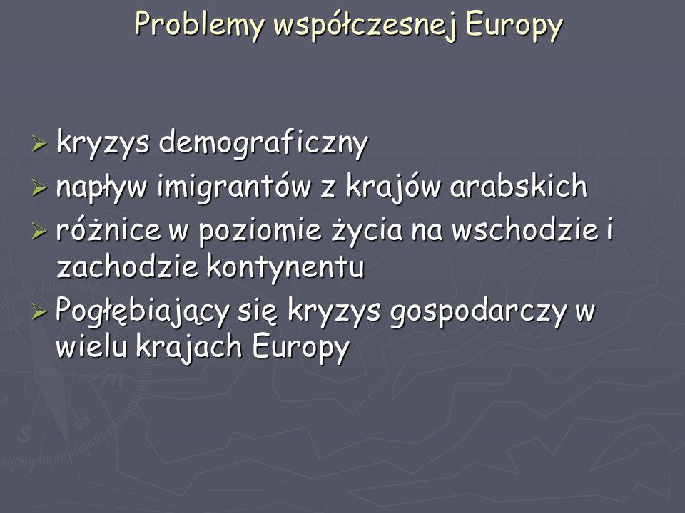 Problemy współczesnej Europy  kryzys demograficzny  napływ imigrantów z krajów arabskich  różnice w poziomie życia na wschodzie i zachodzie kontynentu  Pogłębiający się kryzys gospodarczy w wielu krajach Europy