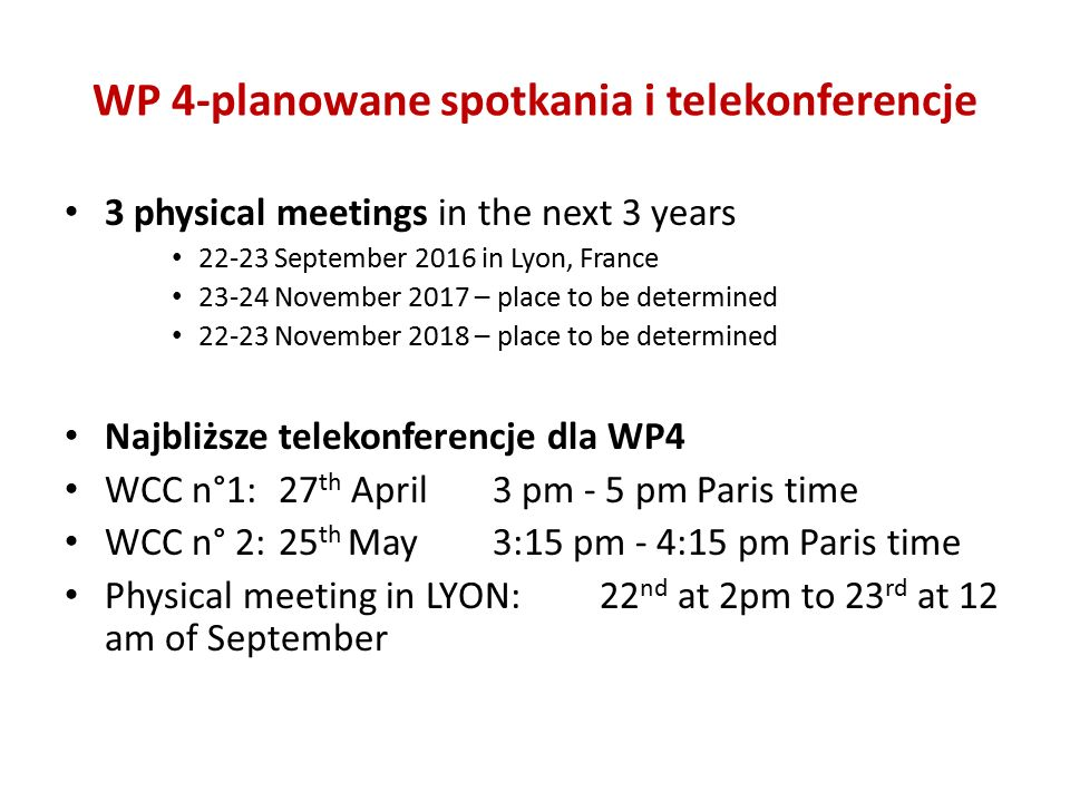 WP 4-planowane spotkania i telekonferencje 3 physical meetings in the next 3 years 22-23 September 2016 in Lyon, France 23-24 November 2017 – place to be determined 22-23 November 2018 – place to be determined Najbliższe telekonferencje dla WP4 WCC n°1: 27 th April 3 pm - 5 pm Paris time WCC n° 2: 25 th May 3:15 pm - 4:15 pm Paris time Physical meeting in LYON: 22 nd at 2pm to 23 rd at 12 am of September