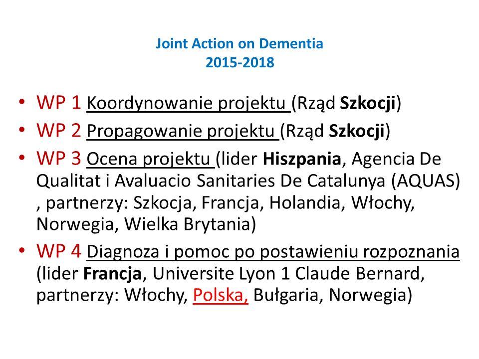 Joint Action on Dementia 2015-2018 WP 1 Koordynowanie projektu (Rząd Szkocji) WP 2 Propagowanie projektu (Rząd Szkocji) WP 3 Ocena projektu (lider Hiszpania, Agencia De Qualitat i Avaluacio Sanitaries De Catalunya (AQUAS), partnerzy: Szkocja, Francja, Holandia, Włochy, Norwegia, Wielka Brytania) WP 4 Diagnoza i pomoc po postawieniu rozpoznania (lider Francja, Universite Lyon 1 Claude Bernard, partnerzy: Włochy, Polska, Bułgaria, Norwegia)