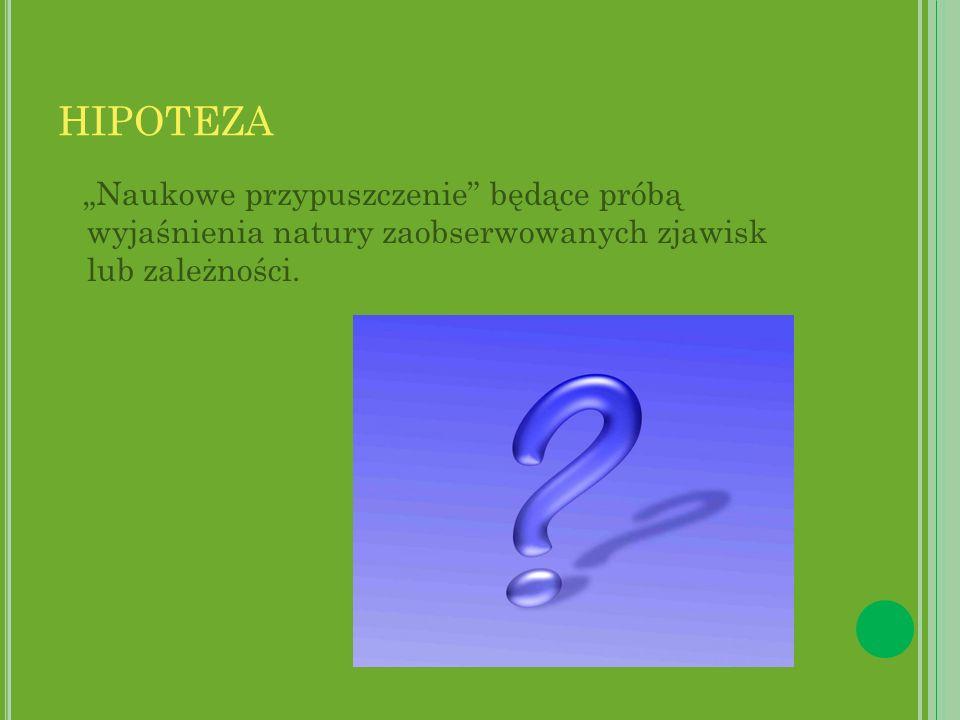 """HIPOTEZA """"Naukowe przypuszczenie będące próbą wyjaśnienia natury zaobserwowanych zjawisk lub zależności."""