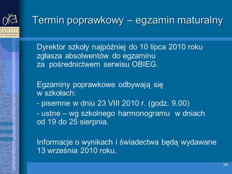 38 Termin poprawkowy – egzamin maturalny Dyrektor szkoły najpóźniej do 10 lipca 2010 roku zgłasza absolwentów do egzaminu za pośrednictwem serwisu OBIEG.