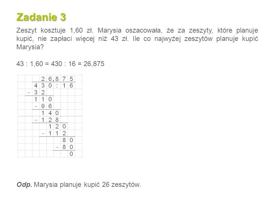 Zadanie 3 Zeszyt kosztuje 1,60 zł. Marysia oszacowała, że za zeszyty, które planuje kupić, nie zapłaci więcej niż 43 zł. Ile co najwyżej zeszytów plan