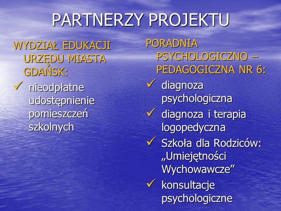 """PARTNERZY PROJEKTU WYDZIAŁ EDUKACJI URZĘDU MIASTA GDAŃSK: nieodpłatne udostępnienie pomieszczeń szkolnych nieodpłatne udostępnienie pomieszczeń szkolnych PORADNIA PSYCHOLOGICZNO – PEDAGOGICZNA NR 6: diagnoza psychologiczna diagnoza psychologiczna diagnoza i terapia logopedyczna diagnoza i terapia logopedyczna Szkoła dla Rodziców: """"Umiejętności Wychowawcze Szkoła dla Rodziców: """"Umiejętności Wychowawcze konsultacje psychologiczne konsultacje psychologiczne"""