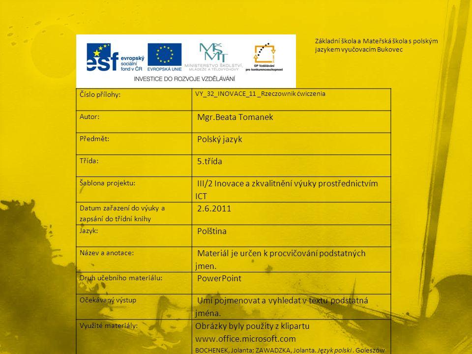 Číslo přílohy: VY_32_INOVACE_11 _Rzeczownik ćwiczenia Autor: Mgr.Beata Tomanek Předmět: Polský jazyk Třída: 5.třída Šablona projektu: III/2 Inovace a zkvalitnění výuky prostřednictvím ICT Datum zařazení do výuky a zapsání do třídní knihy 2.6.2011 Jazyk: Polština Název a anotace: Materiál je určen k procvičování podstatných jmen.