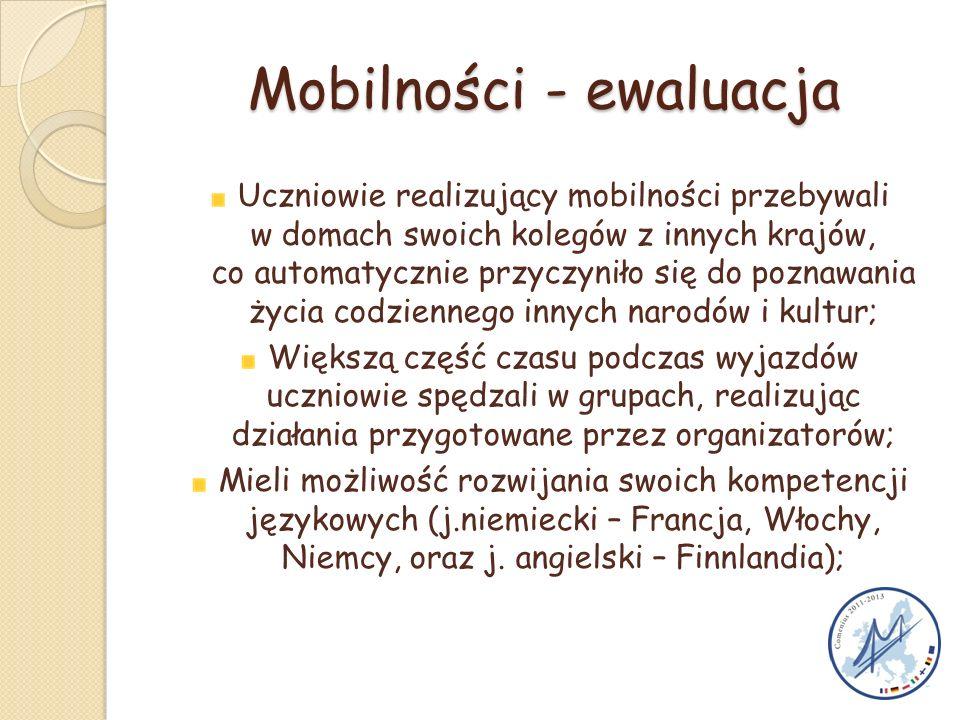 Mobilności - ewaluacja Uczniowie realizujący mobilności przebywali w domach swoich kolegów z innych krajów, co automatycznie przyczyniło się do poznawania życia codziennego innych narodów i kultur; Większą część czasu podczas wyjazdów uczniowie spędzali w grupach, realizując działania przygotowane przez organizatorów; Mieli możliwość rozwijania swoich kompetencji językowych (j.niemiecki – Francja, Włochy, Niemcy, oraz j.