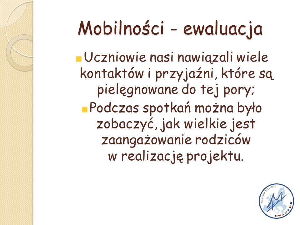 Mobilności - ewaluacja Uczniowie nasi nawiązali wiele kontaktów i przyjaźni, które są pielęgnowane do tej pory; Podczas spotkań można było zobaczyć, jak wielkie jest zaangażowanie rodziców w realizację projektu.