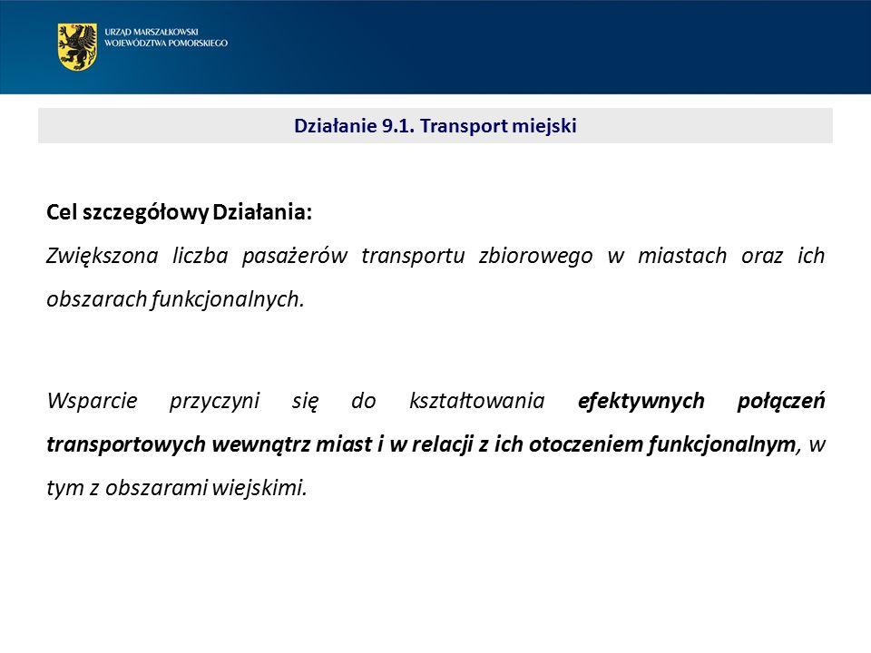Działanie 9.1. Transport miejski Cel szczegółowy Działania: Zwiększona liczba pasażerów transportu zbiorowego w miastach oraz ich obszarach funkcjonal