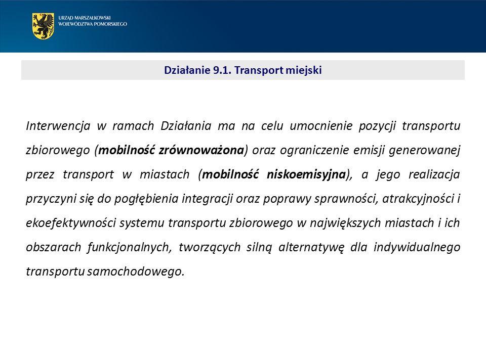 Działanie 9.1. Transport miejski Interwencja w ramach Działania ma na celu umocnienie pozycji transportu zbiorowego (mobilność zrównoważona) oraz ogra