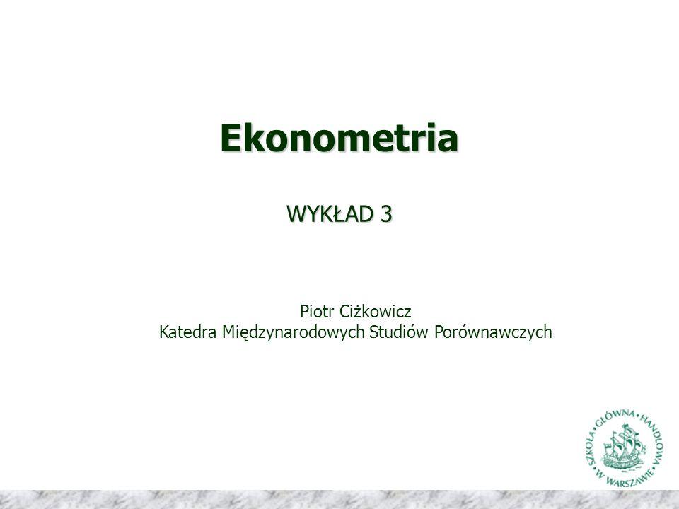 Ekonometria WYKŁAD 3 Piotr Ciżkowicz Katedra Międzynarodowych Studiów Porównawczych