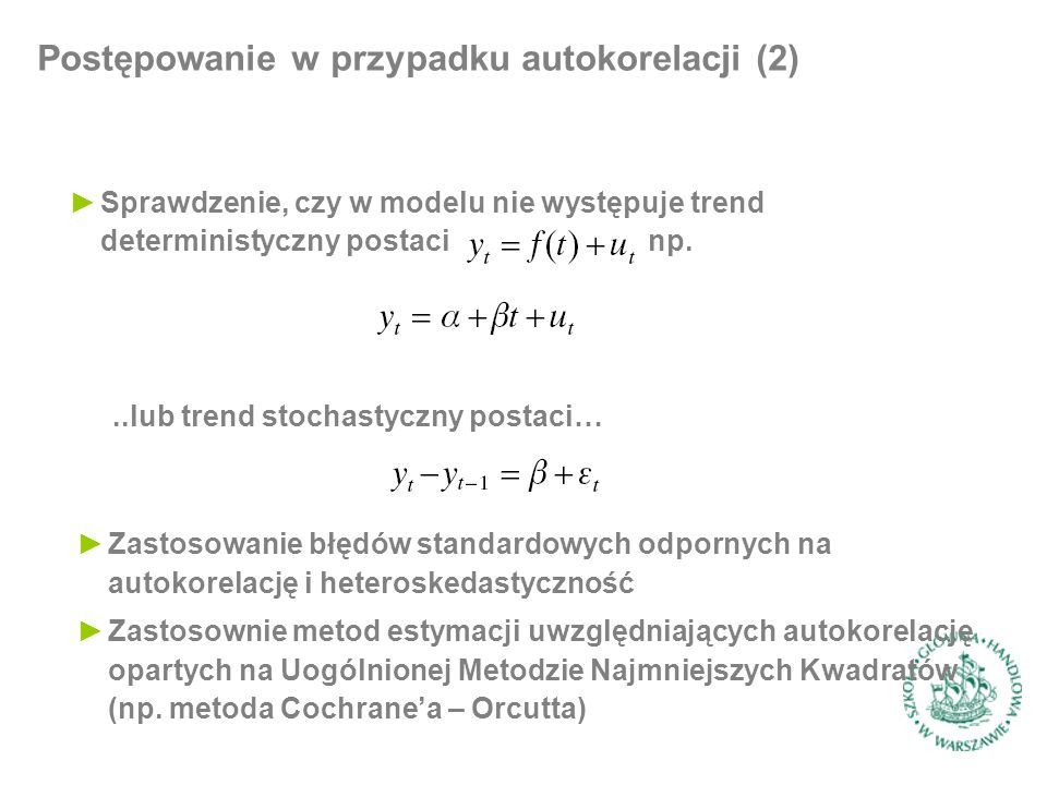 Postępowanie w przypadku autokorelacji (2) ►Sprawdzenie, czy w modelu nie występuje trend deterministyczny postaci np...lub trend stochastyczny postac