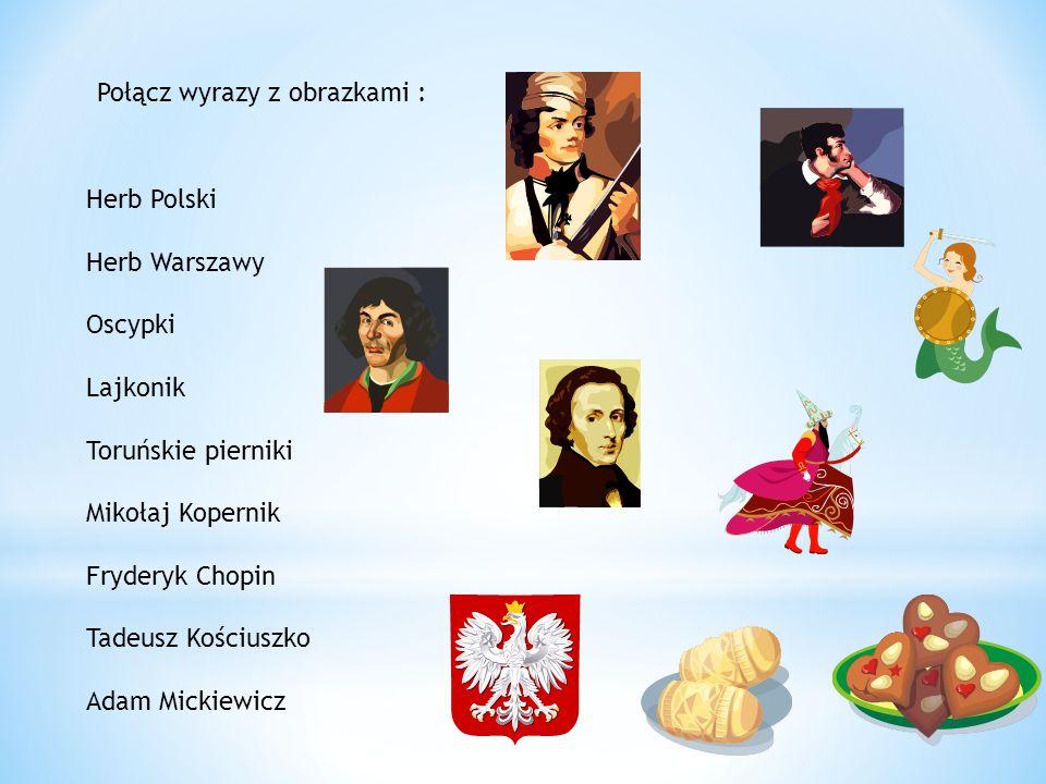 Herb Polski Herb Warszawy Oscypki Lajkonik Toruńskie pierniki Mikołaj Kopernik Fryderyk Chopin Tadeusz Kościuszko Adam Mickiewicz Połącz wyrazy z obrazkami :