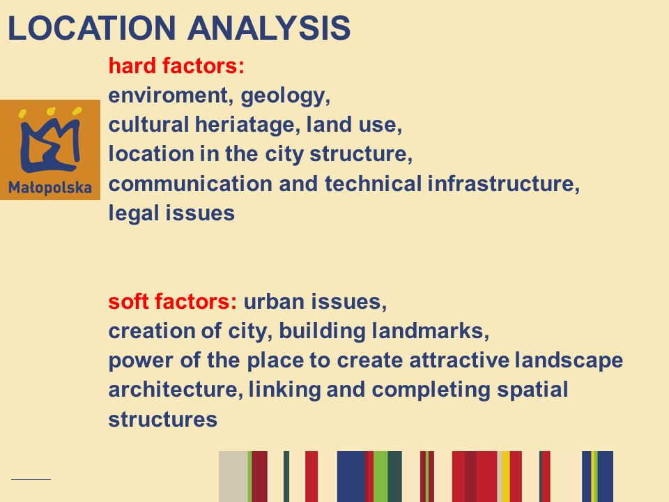 hard factors: enviroment, geology, cultural heriatage, land use, location in the city structure, communication and technical infrastructure, legal issues soft factors: urban issues, creation of city, building landmarks, power of the place to create attractive landscape architecture, linking and completing spatial structures LOCATION ANALYSIS