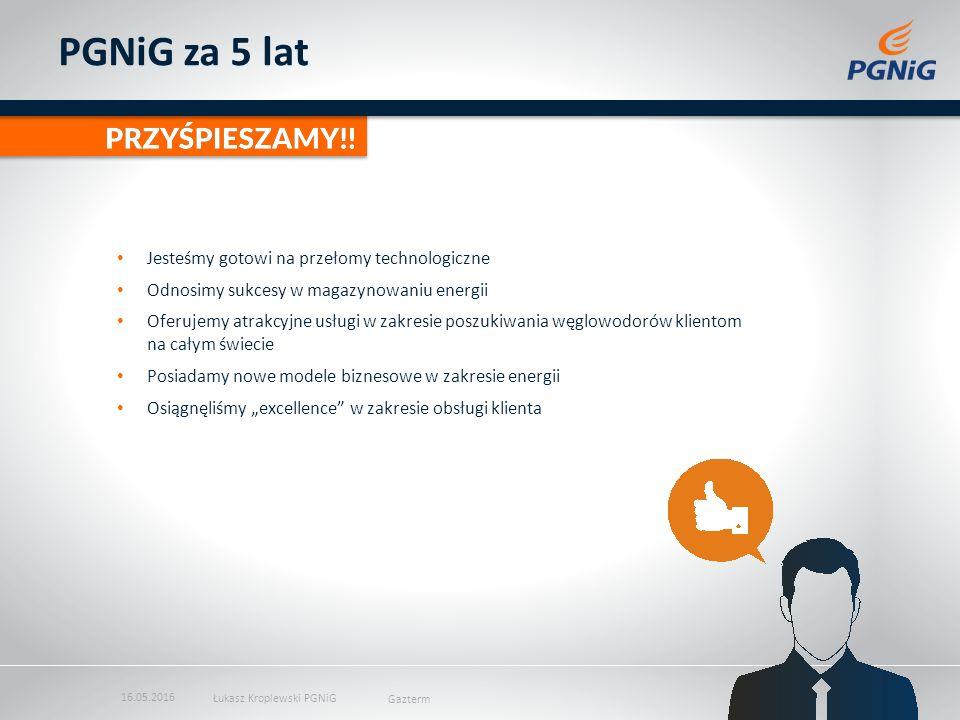 """PGNiG za 5 lat Jesteśmy gotowi na przełomy technologiczne Odnosimy sukcesy w magazynowaniu energii Oferujemy atrakcyjne usługi w zakresie poszukiwania węglowodorów klientom na całym świecie Posiadamy nowe modele biznesowe w zakresie energii Osiągnęliśmy """"excellence w zakresie obsługi klienta 16.05.2016 Łukasz Kroplewski PGNiG Gazterm"""