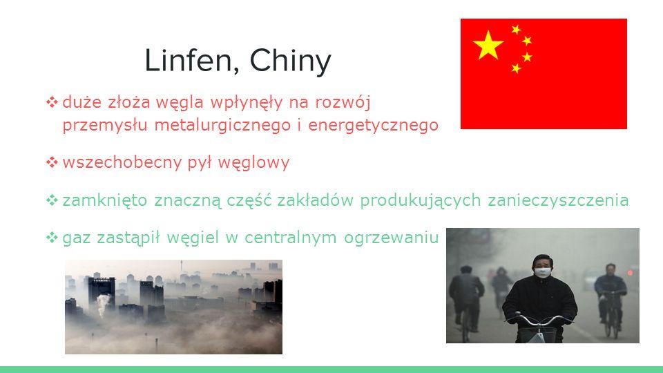 Linfen, Chiny ❖ duże złoża węgla wpłynęły na rozwój przemysłu metalurgicznego i energetycznego ❖ wszechobecny pył węglowy ❖ zamknięto znaczną część zakładów produkujących zanieczyszczenia ❖ gaz zastąpił węgiel w centralnym ogrzewaniu