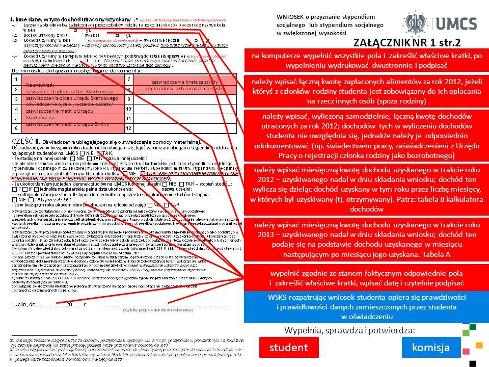 """WNIOSEK o przyznanie stypendium socjalnego lub stypendium socjalnego w zwiększonej wysokości ZAŁĄCZNIK NR 1 str.3 Wypełnia, sprawdza i potwierdza: studentdziekanat zakreślić właściwe kratki, po wypełnieniu wniosek wydrukować dwustronnie, wpisać datę i czytelnie podpisać, złożyć wraz załącznikami w swoim dziekanacie w przypadku dołączenia do wniosku prawidłowo wypełnionego """"Kalkulatora dochodów 2012 można ograniczyć się do wypełnienia niniejszego pola w przypadku niezałączenia prawidłowo wypełnionego """"Kalkulatora dochodów 2012 , na podstawie załączników należy wpisać członków rodziny studenta z wykazaniem ich dochodów (""""netto ) ze wszystkich źródeł przychodu i je zsumować (dochodów uznanych za utracone w świetle katalogu """"dochodów utraconych - nie uwzględnia się – nie wlicza się do dochodów) wyliczoną wartość z pozycji Razem tabeli pomniejszyć o kwotę zapłaconych alimentów za rok 2012, jeżeli któryś z członków rodziny studenta jest zobowiązany do ich opłacania na rzecz innych osób (spoza rodziny) wpisać dochód miesięczny rodziny studenta dzieląc wartość z pozycji 2 przez 12 miesięcy i dodając wykazane, miesięczne dochody z 2012 lub/i 2013 roku, uznane za uzyskane wg świetle katalogu wpisać dochód wyliczony na jednego członka rodziny data i podpis pracownika dziekanatu - wypełniającego III część wniosku; sprawdzającego dostarczone dokumenty i wyliczenie dochodu studenta dla celów stypendialnych uwagi pracownika dziekanatu dotyczące sprawy studenta wnioskującego o stypendium socjalne 12"""