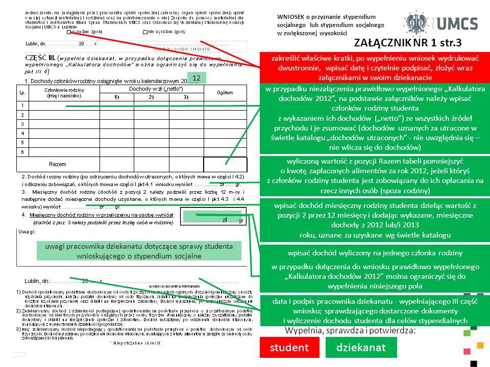WNIOSEK o przyznanie stypendium socjalnego lub stypendium socjalnego w zwiększonej wysokości ZAŁĄCZNIK NR 1 str.4 WSKS rozpatrując niniejszy wniosek studenta opiera się na prawidłowości i prawdziwości danych zamieszczonych przez studenta w części I i II wniosku Wypełnia, sprawdza i potwierdza: komisja jeżeli podanie nie czyni zadość innym wymaganiom ustalonym przepisach prawa, wzywa się studenta do usunięcia braków w terminie czternastu dni z pouczeniem, że nieusunięcie tych braków spowoduje pozostawienie podania bez rozpatrzenia; w sprawach niecierpiących zwłoki wezwania można dokonać telefonicznie lub przy użyciu innych środków łączności.