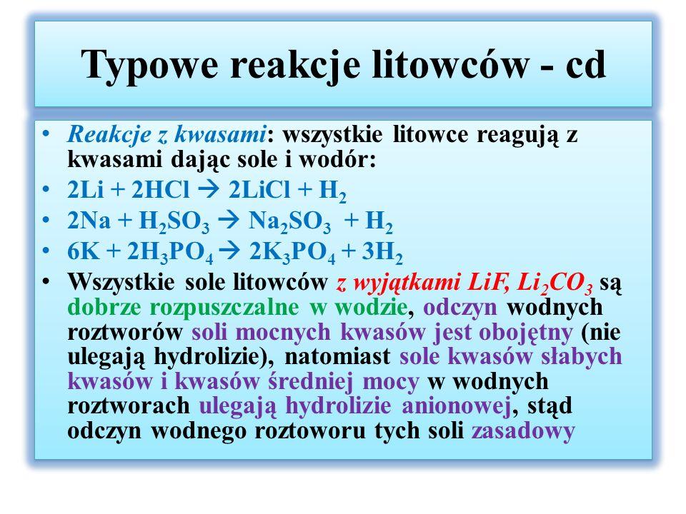 Typowe reakcje litowców - cd Reakcje z kwasami: wszystkie litowce reagują z kwasami dając sole i wodór: 2Li + 2HCl  2LiCl + H 2 2Na + H 2 SO 3  Na 2 SO 3 + H 2 6K + 2H 3 PO 4  2K 3 PO 4 + 3H 2 Wszystkie sole litowców z wyjątkami LiF, Li 2 CO 3 są dobrze rozpuszczalne w wodzie, odczyn wodnych roztworów soli mocnych kwasów jest obojętny (nie ulegają hydrolizie), natomiast sole kwasów słabych kwasów i kwasów średniej mocy w wodnych roztworach ulegają hydrolizie anionowej, stąd odczyn wodnego roztoworu tych soli zasadowy Reakcje z kwasami: wszystkie litowce reagują z kwasami dając sole i wodór: 2Li + 2HCl  2LiCl + H 2 2Na + H 2 SO 3  Na 2 SO 3 + H 2 6K + 2H 3 PO 4  2K 3 PO 4 + 3H 2 Wszystkie sole litowców z wyjątkami LiF, Li 2 CO 3 są dobrze rozpuszczalne w wodzie, odczyn wodnych roztworów soli mocnych kwasów jest obojętny (nie ulegają hydrolizie), natomiast sole kwasów słabych kwasów i kwasów średniej mocy w wodnych roztworach ulegają hydrolizie anionowej, stąd odczyn wodnego roztoworu tych soli zasadowy