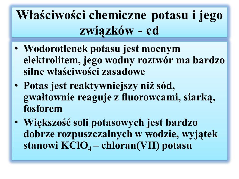 Właściwości chemiczne potasu i jego związków - cd Wodorotlenek potasu jest mocnym elektrolitem, jego wodny roztwór ma bardzo silne właściwości zasadowe Potas jest reaktywniejszy niż sód, gwałtownie reaguje z fluorowcami, siarką, fosforem Większość soli potasowych jest bardzo dobrze rozpuszczalnych w wodzie, wyjątek stanowi KClO 4 – chloran(VII) potasu Wodorotlenek potasu jest mocnym elektrolitem, jego wodny roztwór ma bardzo silne właściwości zasadowe Potas jest reaktywniejszy niż sód, gwałtownie reaguje z fluorowcami, siarką, fosforem Większość soli potasowych jest bardzo dobrze rozpuszczalnych w wodzie, wyjątek stanowi KClO 4 – chloran(VII) potasu