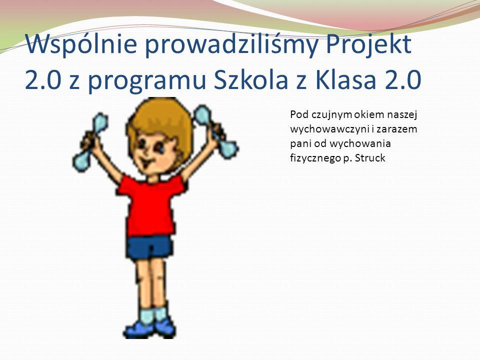 Wspólnie prowadziliśmy Projekt 2.0 z programu Szkola z Klasa 2.0 Pod czujnym okiem naszej wychowawczyni i zarazem pani od wychowania fizycznego p. Str