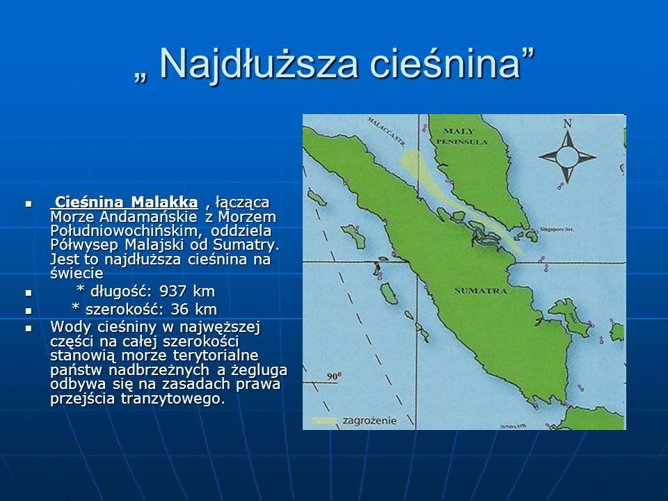 """"""" Najdłuższa cieśnina"""" Cieśnina Malakka, łącząca Morze Andamańskie z Morzem Południowochińskim, oddziela Półwysep Malajski od Sumatry. Jest to najdłuż"""