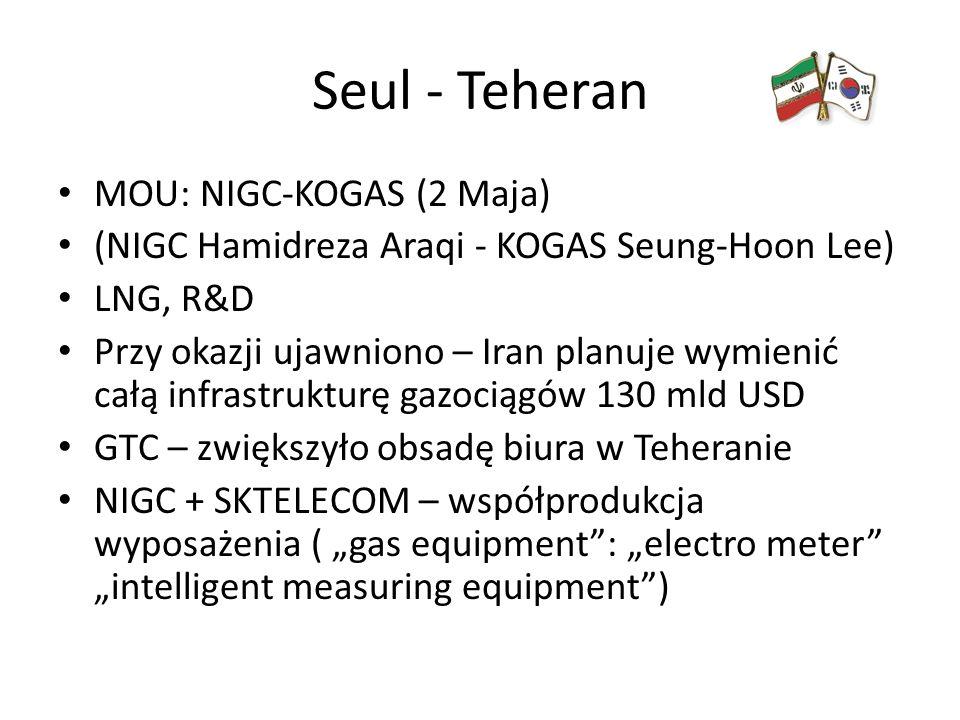 """Seul - Teheran MOU: NIGC-KOGAS (2 Maja) (NIGC Hamidreza Araqi - KOGAS Seung-Hoon Lee) LNG, R&D Przy okazji ujawniono – Iran planuje wymienić całą infrastrukturę gazociągów 130 mld USD GTC – zwiększyło obsadę biura w Teheranie NIGC + SKTELECOM – współprodukcja wyposażenia ( """"gas equipment : """"electro meter """"intelligent measuring equipment )"""