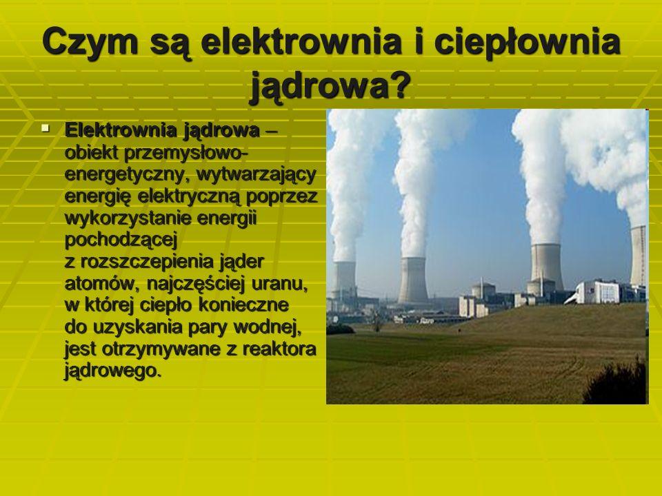 Czym są elektrownia i ciepłownia jądrowa?  Elektrownia jądrowa – obiekt przemysłowo- energetyczny, wytwarzający energię elektryczną poprzez wykorzyst